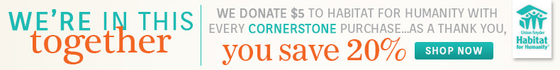 Save 20% on Cornerstone and we donate $5 for every order to Habitat for Humanity!