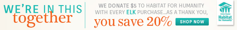Save 20% on ELK and we donate $5 for every order to Habitat for Humanity!