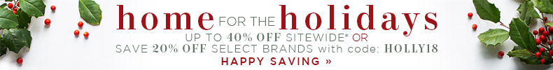Home for the Holidays | Up To 40% OFF Sitewide* or Save 20% OFF Select Brands | with code: HOLLY18 | Happy Saving