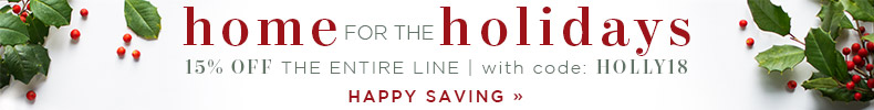 Home for the Holidays | 15% OFF The Entire Line | with code: HOLLY18 | Happy Saving
