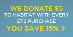 We Donate $5 to Habitat For Humanity With Every Et2 Purchase... as a Thank You, You Save 15%!