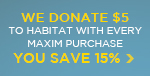 We Donate $5 to Habitat For Humanity With Every Maxim Purchase... as a Thank You, You Save 15%!