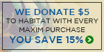 We Donate $5 to HABITAT FOR HUMANITY with every MAXIM Purchase… As a THANK YOU, YOU SAVE 15%!