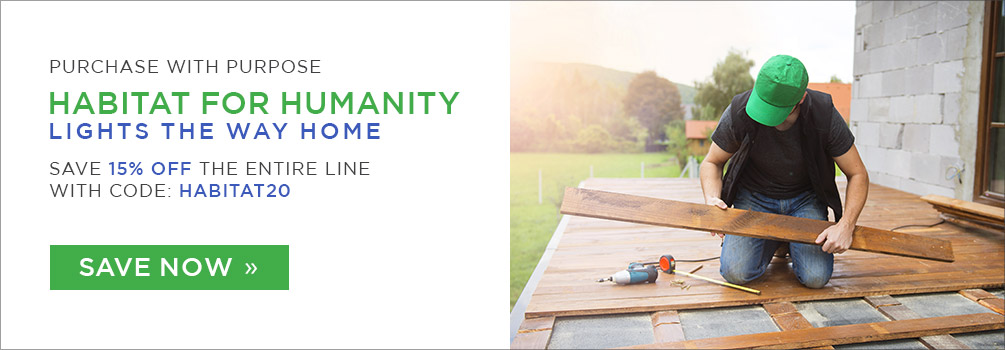 Purchase with Purpose | Habitat for Humanity | Lights the Way Home | Save 15% Off the Entire Line | With Code: HABITAT20 | Save Now