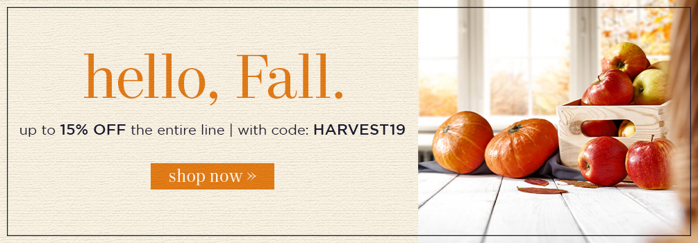 Hello, Fall | up to 15% Off the Entire Line | With Code: HARVEST19 | Shop Now