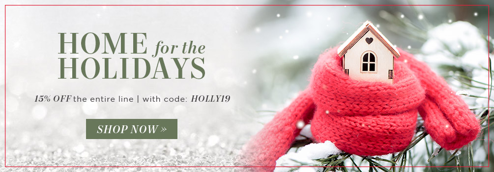 Home for the Holidays | 15% Off the Entire Line | With Code: HOLLY19