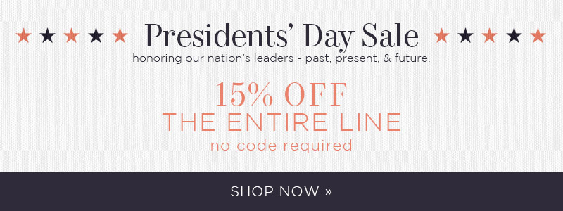 Presidents' Day Sale | honoring our nation's leaders - past, present, & future. 15% OFF The Entire Line | no code required | Shop Now