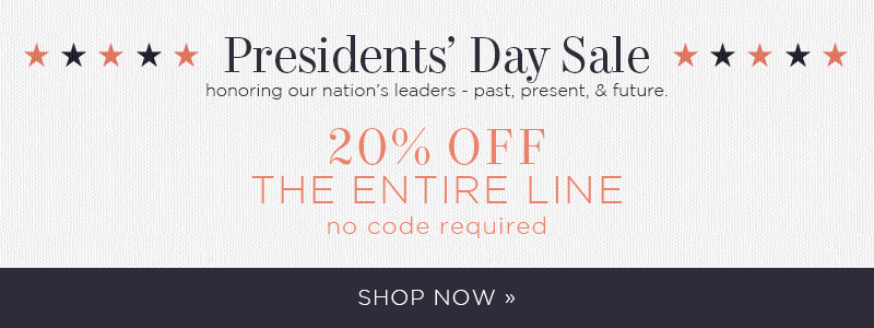 Presidents' Day Sale | honoring our nation's leaders - past, present, & future. 20% OFF The Entire Line | no code required | Shop Now