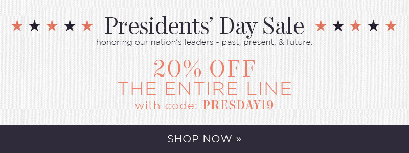 Presidents' Day Sale | honoring our nation's leaders - past, present, & future. 20% OFF The Entire Line with code: PRESDAY19 | Shop Now