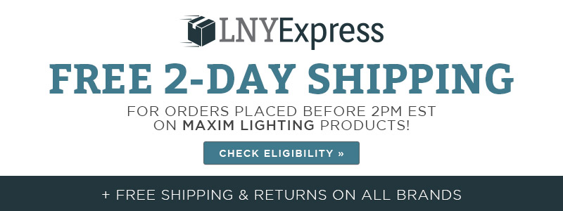 LNY Express | Free 2-Day Shipping for orders placed before 2pm est. on Maxim Lighting Products | Check Eligibility | + Free shipping & returns on all brands