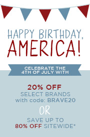Happy Birthday, America! Celebrate the 4th of July with 20% OFF Select Brands with code: BRAVE20 OR Save Up To 80% OFF Sitewide*
