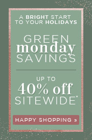 A Bright Start to Your Holidays | Green Monday Savings | up to 40% OFF Sitewide* | Happy Shopping
