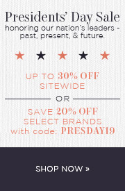 Presidents' Day Sale | honoring our nation's leaders - past, present, & future. Up to 30% OFF Sitewide or Save 20% OFF Select Brands with code: PRESDAY19 | Shop Now